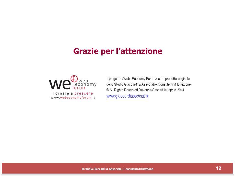 Grazie per l'attenzione Il progetto «Web Economy Forum» è un prodotto originale dello Studio Giaccardi & Associati – Consulenti di Direzione © All Rights Reserved Ravenna/Sassari 01 aprile 2014 www.giaccardiassociati.it © Studio Giaccardi & Associati – Consulenti di Direzione 12