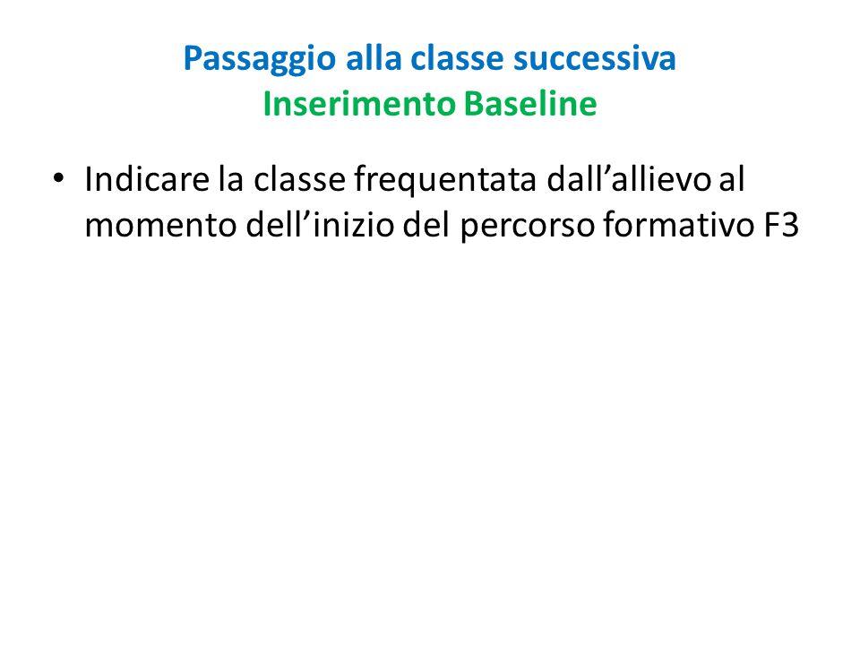 Passaggio alla classe successiva Inserimento Baseline Indicare la classe frequentata dall'allievo al momento dell'inizio del percorso formativo F3