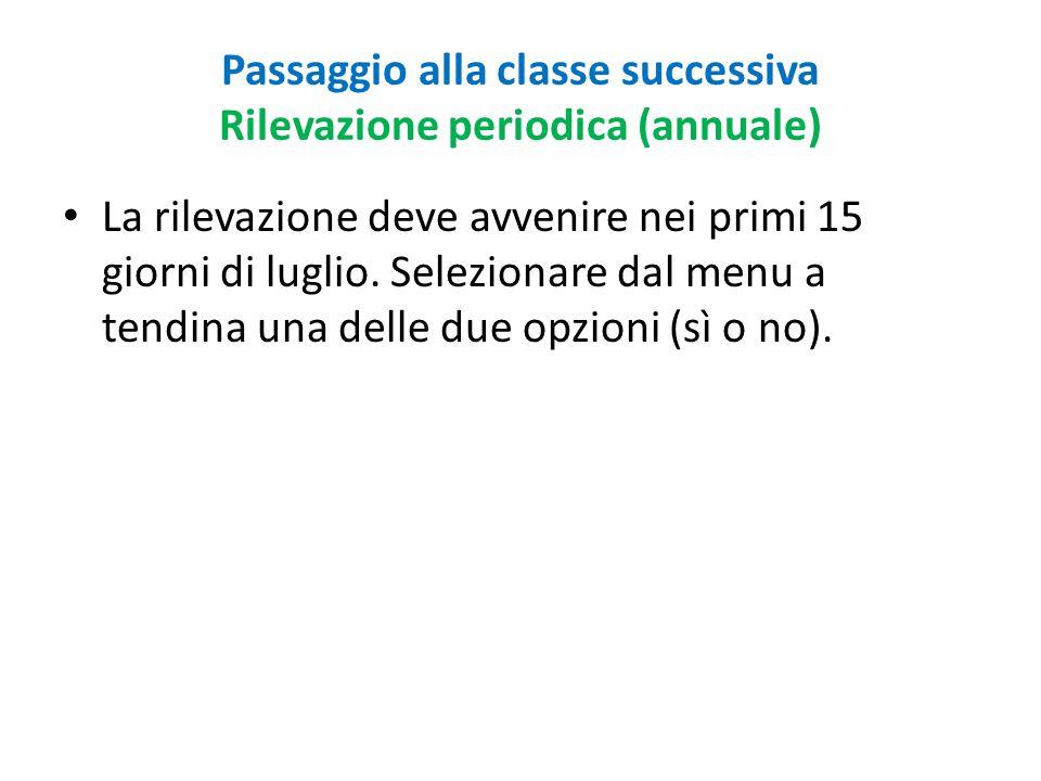 Passaggio alla classe successiva Rilevazione periodica (annuale) La rilevazione deve avvenire nei primi 15 giorni di luglio. Selezionare dal menu a te