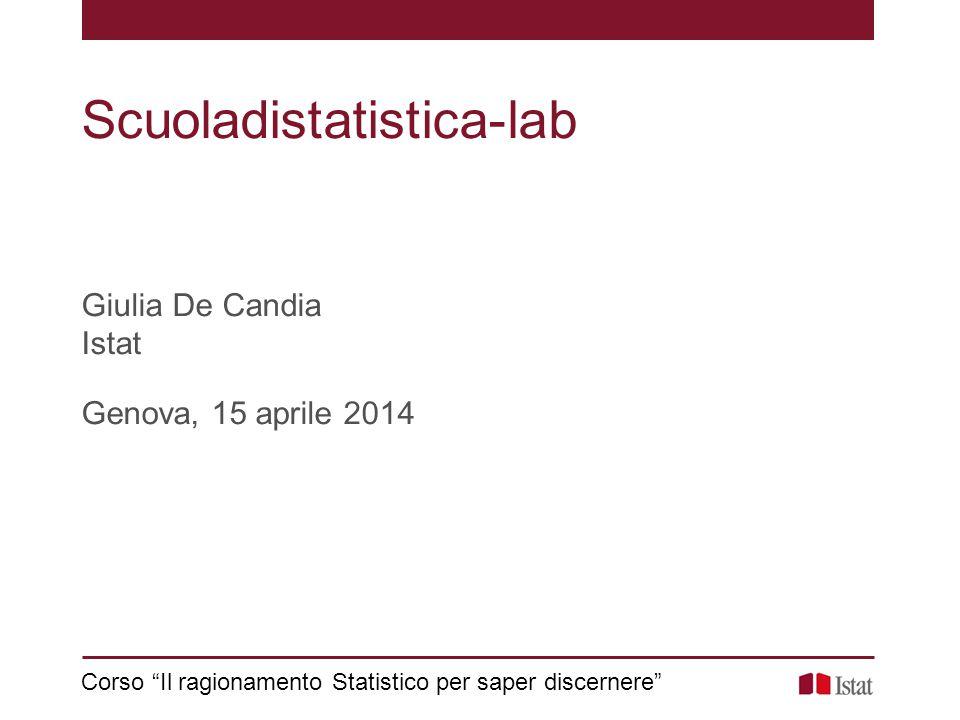"""Scuoladistatistica-lab Giulia De Candia Istat Genova, 15 aprile 2014 Corso """"Il ragionamento Statistico per saper discernere"""""""