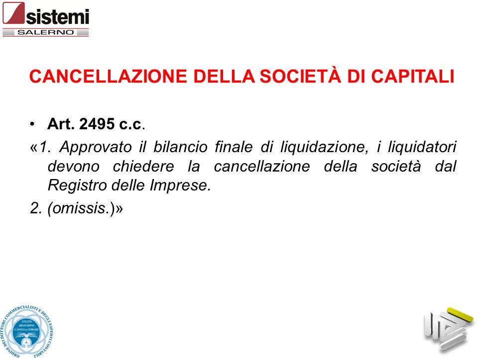 CANCELLAZIONE DELLA SOCIETÀ DI CAPITALI Art. 2495 c.c. «1. Approvato il bilancio finale di liquidazione, i liquidatori devono chiedere la cancellazion