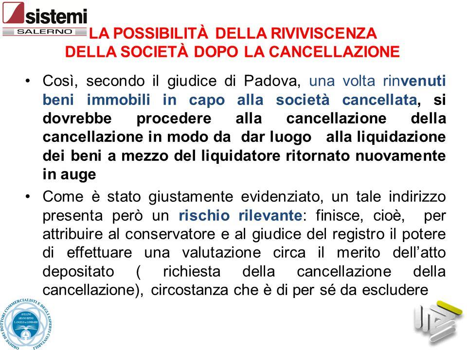 Così, secondo il giudice di Padova, una volta rinvenuti beni immobili in capo alla società cancellata, si dovrebbe procedere alla cancellazione della