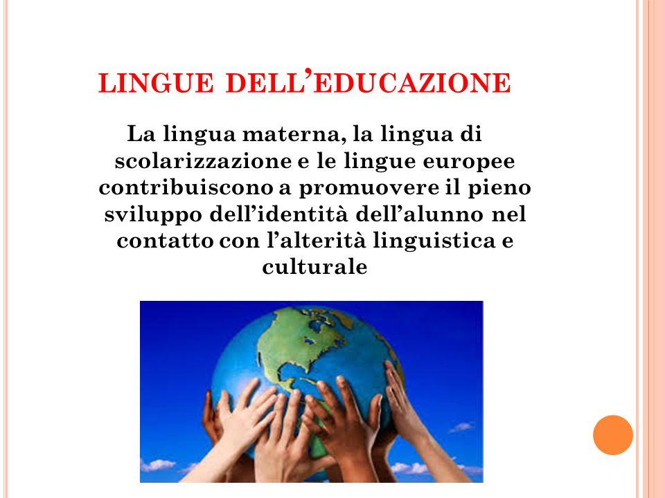 LINGUE DELL ' EDUCAZIONE La lingua materna, la lingua di scolarizzazione e le lingue europee contribuiscono a promuovere il pieno sviluppo dell'identi