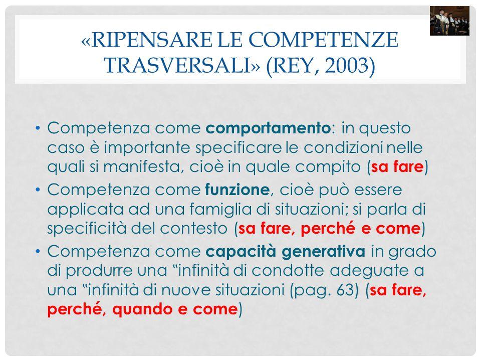 «RIPENSARE LE COMPETENZE TRASVERSALI» (REY, 2003) Competenza come comportamento : in questo caso è importante specificare le condizioni nelle quali si