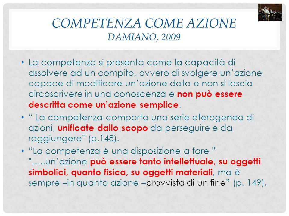 COMPETENZA COME AZIONE DAMIANO, 2009 La competenza si presenta come la capacità di assolvere ad un compito, ovvero di svolgere un'azione capace di mod