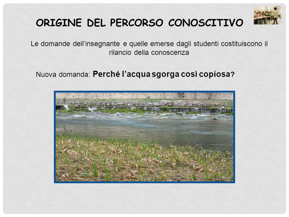 ORIGINE DEL PERCORSO CONOSCITIVO Le domande dell'insegnante e quelle emerse dagli studenti costituiscono il rilancio della conoscenza Nuova domanda: P