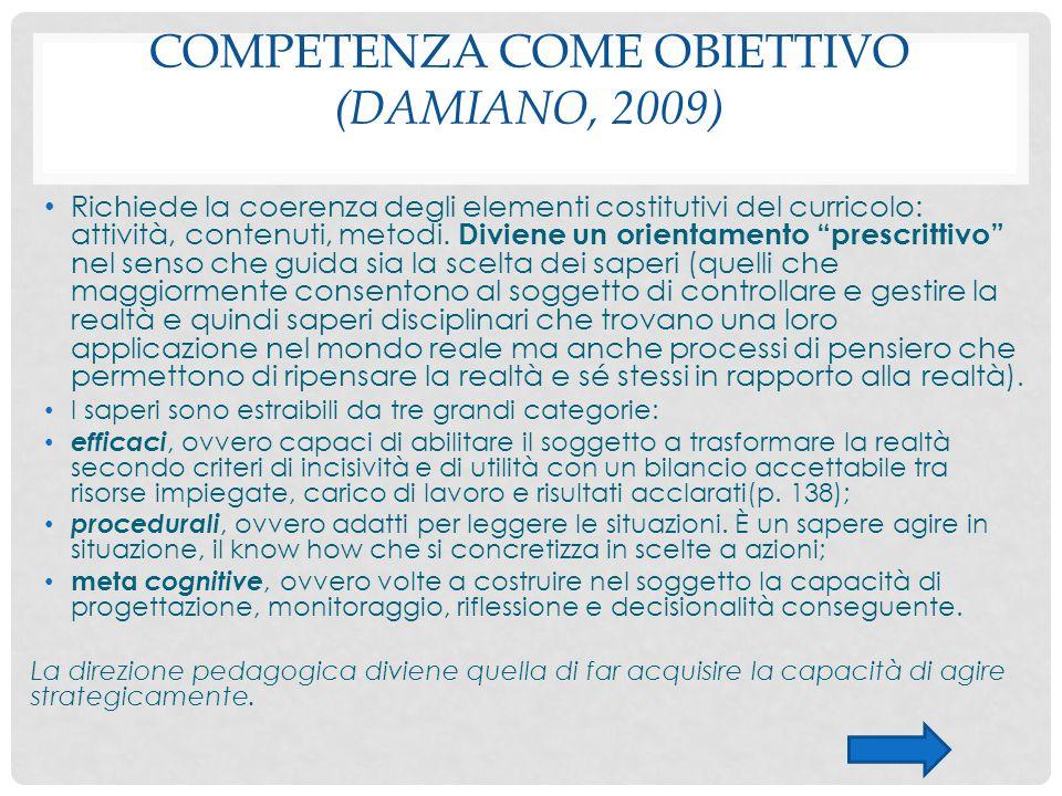 COMPETENZA COME OBIETTIVO (DAMIANO, 2009) Richiede la coerenza degli elementi costitutivi del curricolo: attività, contenuti, metodi. Diviene un orien