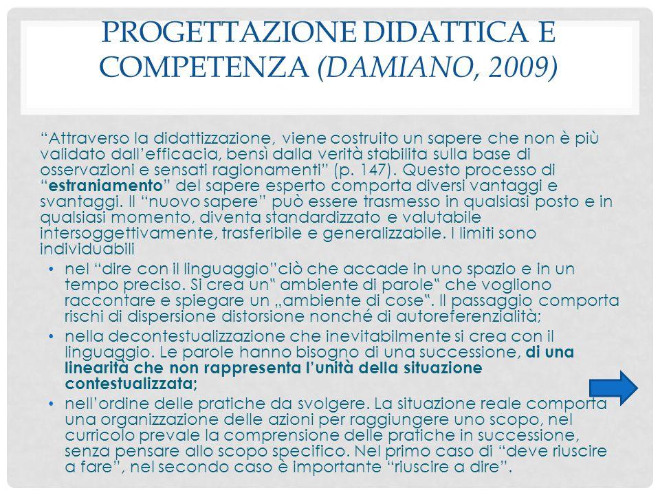 """PROGETTAZIONE DIDATTICA E COMPETENZA (DAMIANO, 2009) """"Attraverso la didattizzazione, viene costruito un sapere che non è più validato dall'efficacia,"""