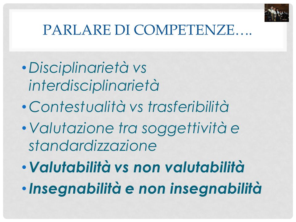 PARLARE DI COMPETENZE…. Disciplinarietà vs interdisciplinarietà Contestualità vs trasferibilità Valutazione tra soggettività e standardizzazione Valut
