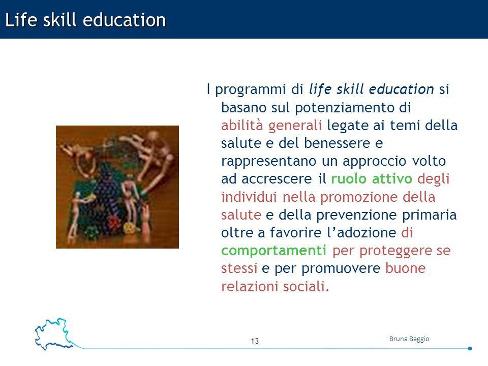 13 Bruna Baggio Life skill education I programmi di life skill education si basano sul potenziamento di abilità generali legate ai temi della salute e