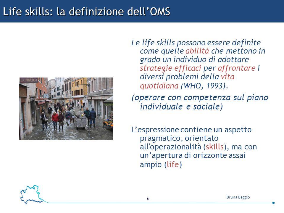 6 Bruna Baggio Life skills: la definizione dell'OMS Le life skills possono essere definite come quelle abilità che mettono in grado un individuo di adottare strategie efficaci per affrontare i diversi problemi della vita quotidiana (WHO, 1993 ).