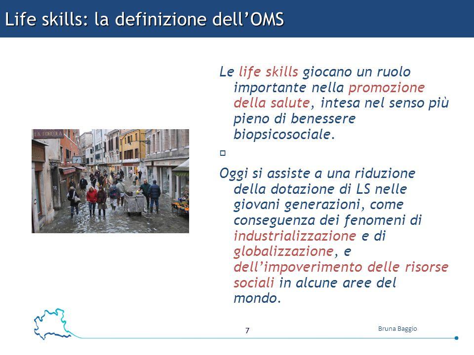 7 Bruna Baggio Life skills: la definizione dell'OMS Le life skills giocano un ruolo importante nella promozione della salute, intesa nel senso più pie