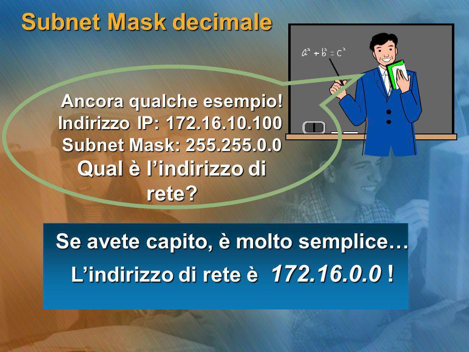 Subnet Mask decimale Ancora qualche esempio! Indirizzo IP: 172.16.10.100 Subnet Mask: 255.255.0.0 Qual è l'indirizzo di rete? Se avete capito, è molto
