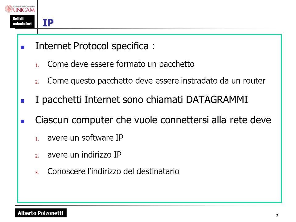 Alberto Polzonetti Reti di calcolatori 2 IP Internet Protocol specifica : 1. Come deve essere formato un pacchetto 2. Come questo pacchetto deve esser