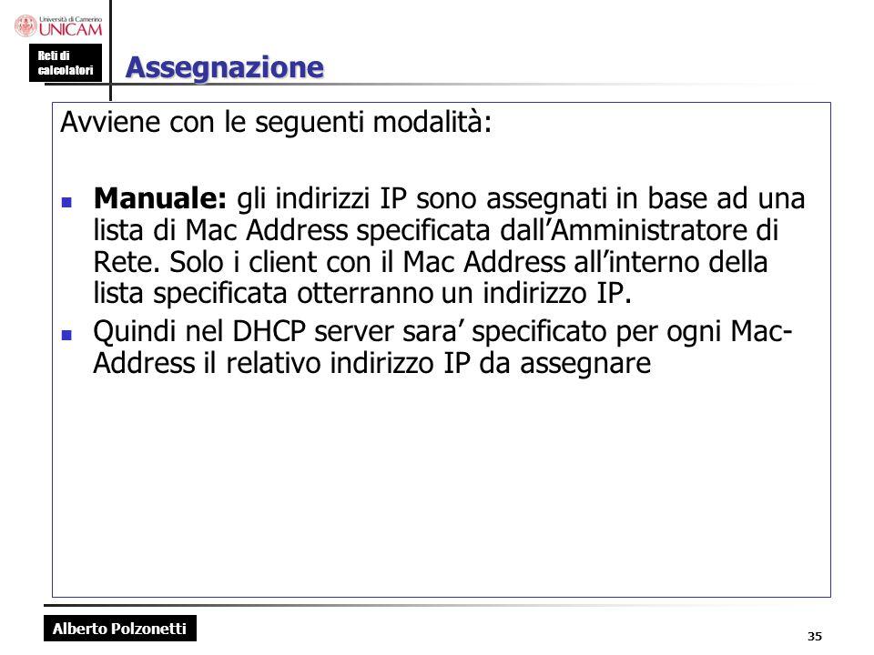 Alberto Polzonetti Reti di calcolatori 35 Assegnazione Avviene con le seguenti modalità: Manuale: gli indirizzi IP sono assegnati in base ad una lista
