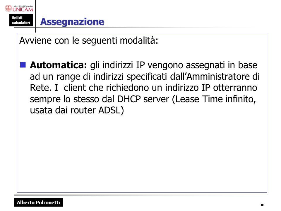 Alberto Polzonetti Reti di calcolatori 36 Assegnazione Avviene con le seguenti modalità: Automatica: gli indirizzi IP vengono assegnati in base ad un