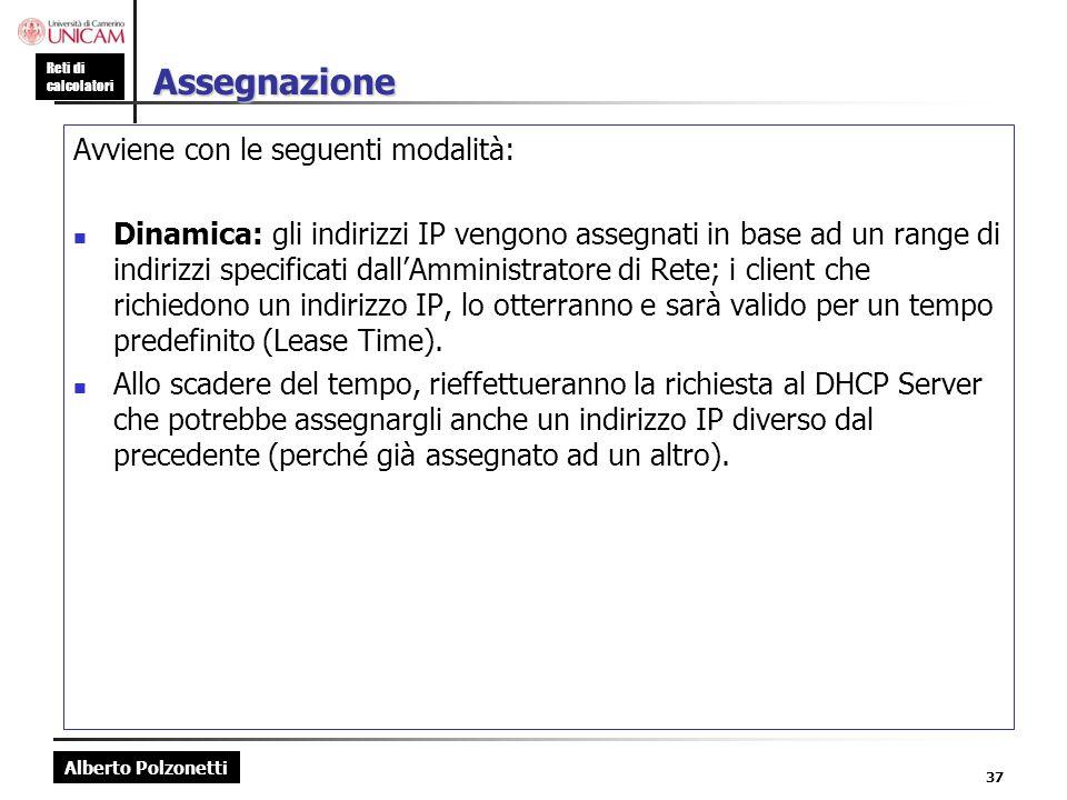 Alberto Polzonetti Reti di calcolatori 37 Assegnazione Avviene con le seguenti modalità: Dinamica: gli indirizzi IP vengono assegnati in base ad un ra
