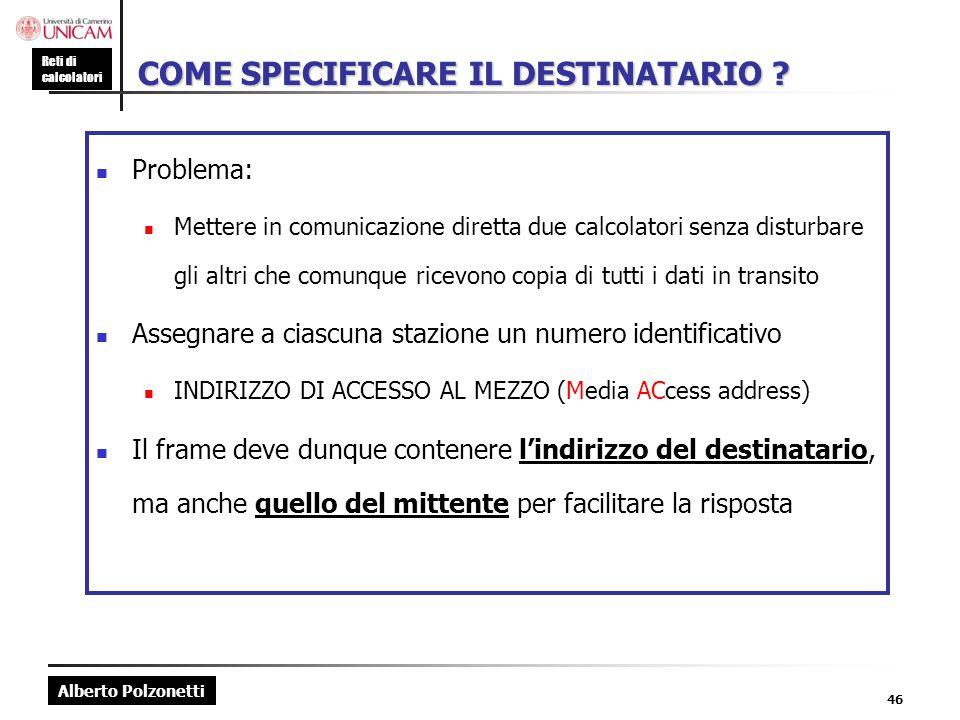 Alberto Polzonetti Reti di calcolatori 46 COME SPECIFICARE IL DESTINATARIO ? Problema: Mettere in comunicazione diretta due calcolatori senza disturba