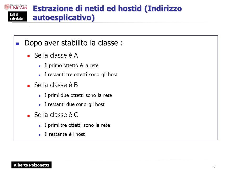 Alberto Polzonetti Reti di calcolatori 9 Estrazione di netid ed hostid (Indirizzo autoesplicativo) Dopo aver stabilito la classe : Se la classe è A Il