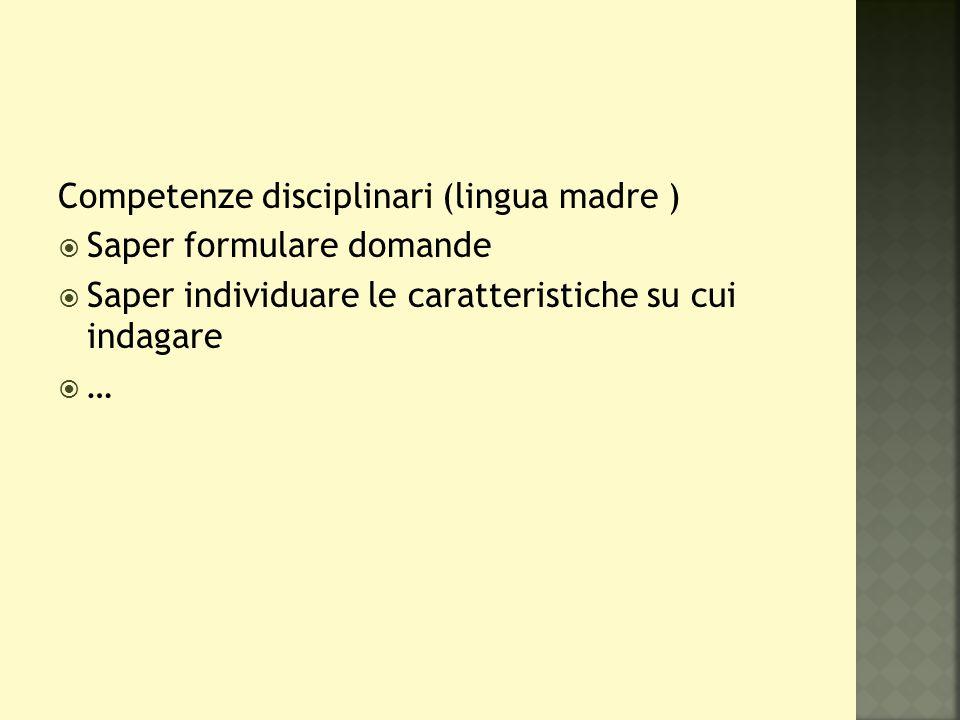 Competenze disciplinari (lingua madre )  Saper formulare domande  Saper individuare le caratteristiche su cui indagare  …