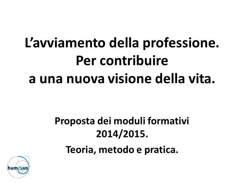 L'avviamento della professione. Per contribuire a una nuova visione della vita. Proposta dei moduli formativi 2014/2015. Teoria, metodo e pratica.