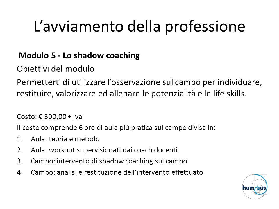 L'avviamento della professione Modulo 5 - Lo shadow coaching Obiettivi del modulo Permetterti di utilizzare l'osservazione sul campo per individuare, restituire, valorizzare ed allenare le potenzialità e le life skills.