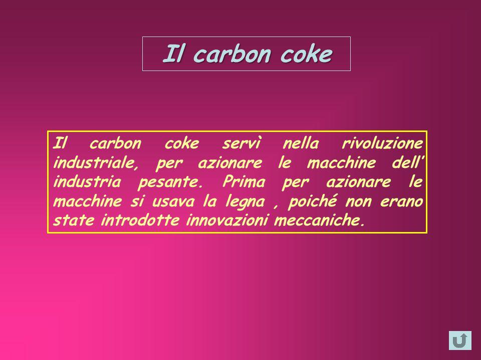Il carbon coke Il carbon coke servì nella rivoluzione industriale, per azionare le macchine dell' industria pesante. Prima per azionare le macchine si