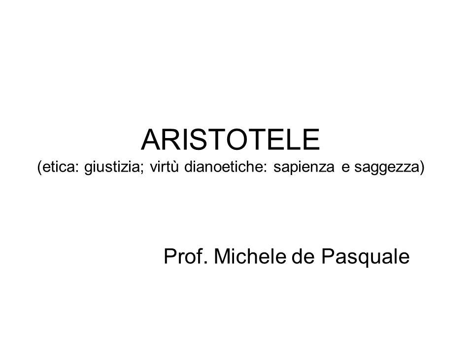 ARISTOTELE (etica: giustizia; virtù dianoetiche: sapienza e saggezza) Prof. Michele de Pasquale