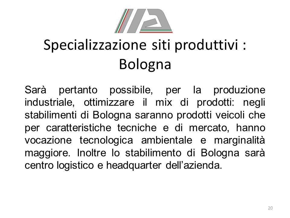 Specializzazione siti produttivi : Bologna Sarà pertanto possibile, per la produzione industriale, ottimizzare il mix di prodotti: negli stabilimenti