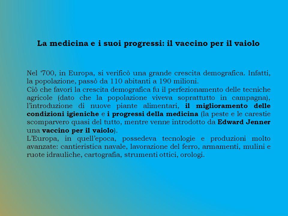 La medicina e i suoi progressi: il vaccino per il vaiolo Nel '700, in Europa, si verificò una grande crescita demografica.