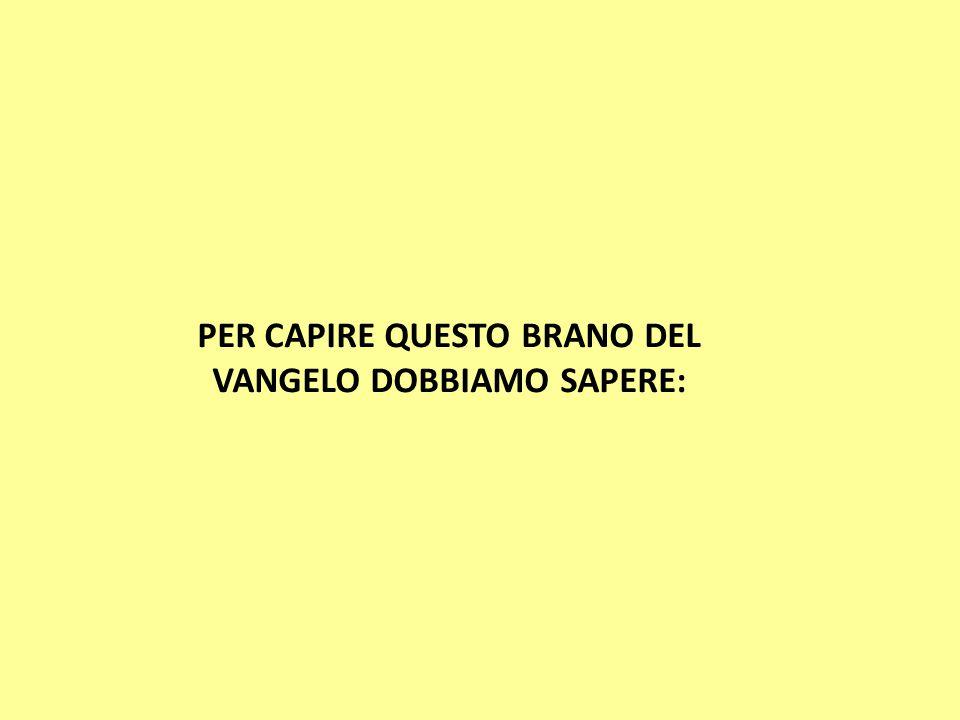 PER CAPIRE QUESTO BRANO DEL VANGELO DOBBIAMO SAPERE: