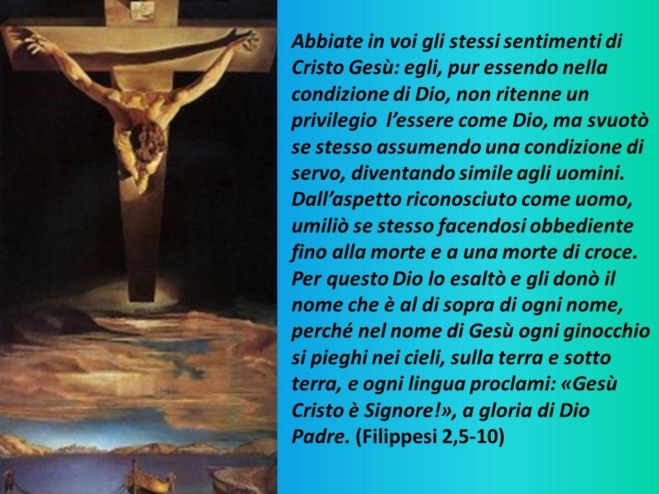 Abbiate in voi gli stessi sentimenti di Cristo Gesù: egli, pur essendo nella condizione di Dio, non ritenne un privilegio l'essere come Dio, ma svuotò