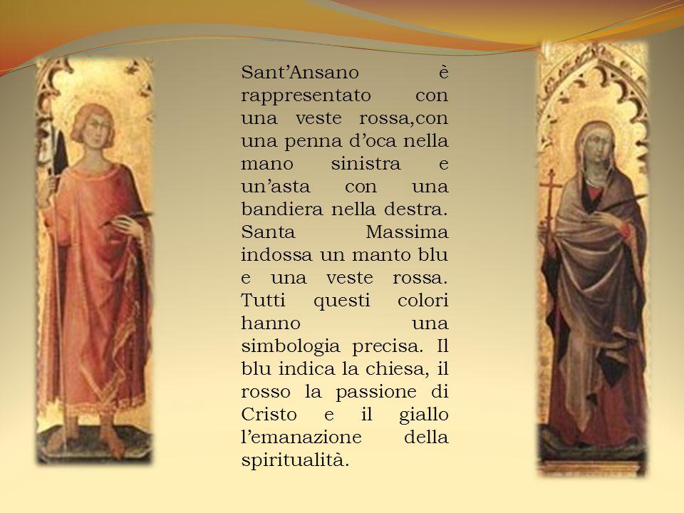 Sant'Ansano è rappresentato con una veste rossa,con una penna d'oca nella mano sinistra e un'asta con una bandiera nella destra. Santa Massima indossa