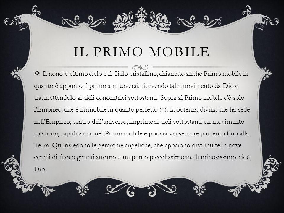 IL PRIMO MOBILE  Il nono e ultimo cielo è il Cielo cristallino, chiamato anche Primo mobile in quanto è appunto il primo a muoversi, ricevendo tale m