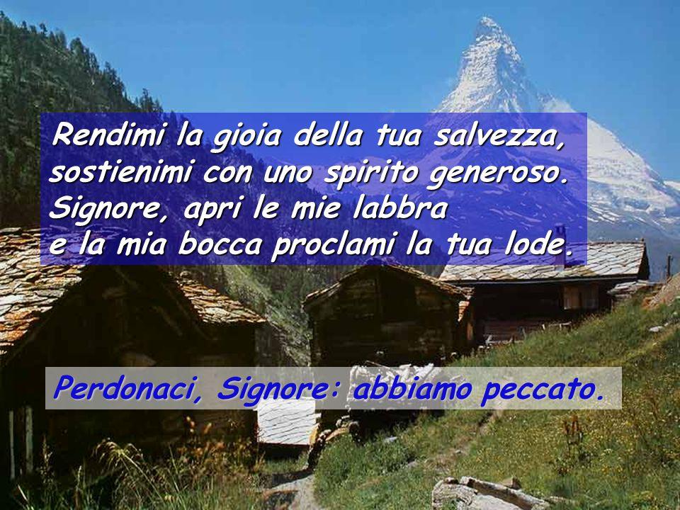 Crea in me, o Dio, un cuore puro, rinnova in me uno spirito saldo. Non scacciarmi dalla tua presenza e non privarmi del tuo santo spirito.