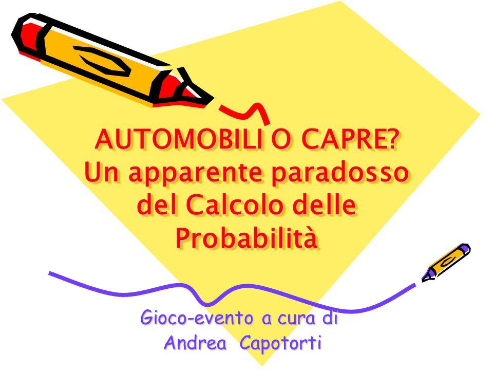 Gioco-evento a cura di Andrea Capotorti Andrea Capotorti AUTOMOBILI O CAPRE? Un apparente paradosso del Calcolo delle Probabilità