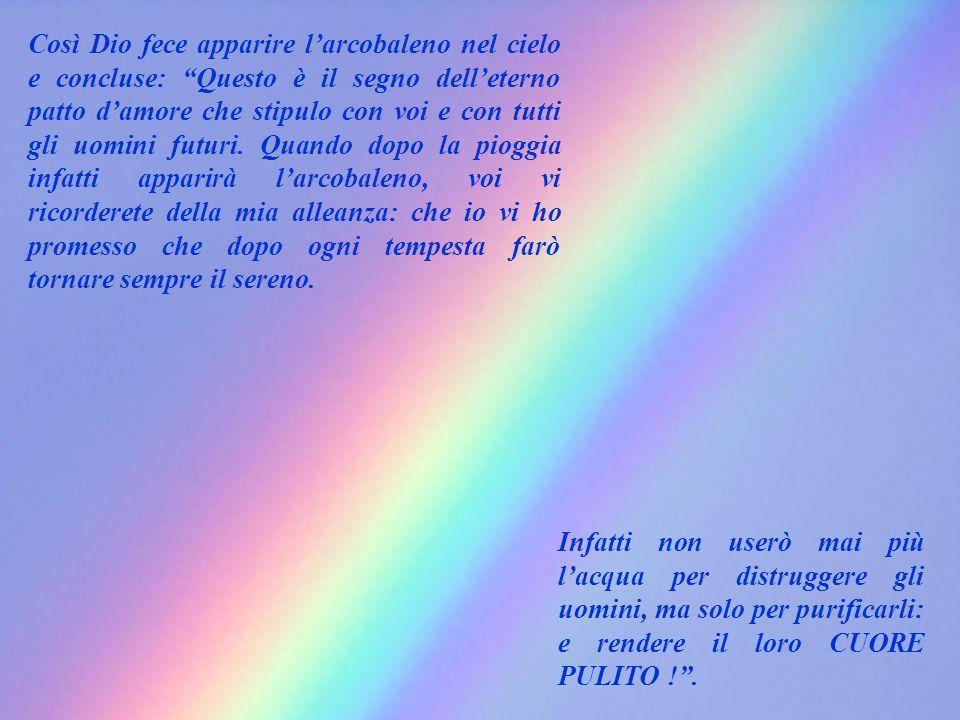 Così Dio fece apparire l'arcobaleno nel cielo e concluse: Questo è il segno dell'eterno patto d'amore che stipulo con voi e con tutti gli uomini futuri.