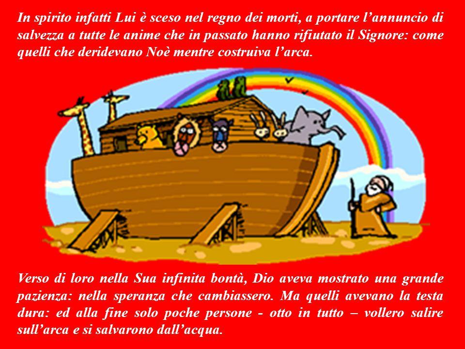 In spirito infatti Lui è sceso nel regno dei morti, a portare l'annuncio di salvezza a tutte le anime che in passato hanno rifiutato il Signore: come quelli che deridevano Noè mentre costruiva l'arca.