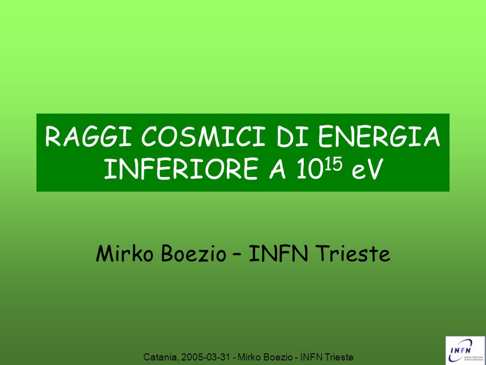 Catania, 2005-03-31 - Mirko Boezio - INFN Trieste OUTLINE Spettro energetico dei raggi cosmici Origine e propagazione nella Galassia dei raggi cosmici (energie < 10 15 eV) Antimateria ed antiparticelle Raggi cosmici nell'atmosfera