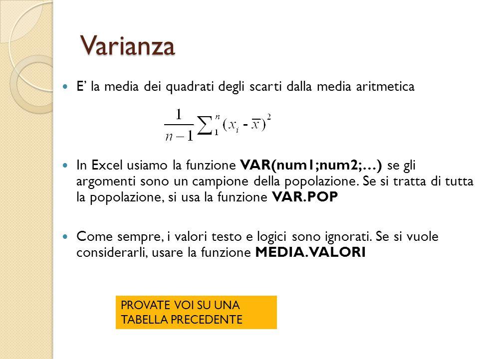 Varianza E' la media dei quadrati degli scarti dalla media aritmetica In Excel usiamo la funzione VAR(num1;num2;…) se gli argomenti sono un campione della popolazione.