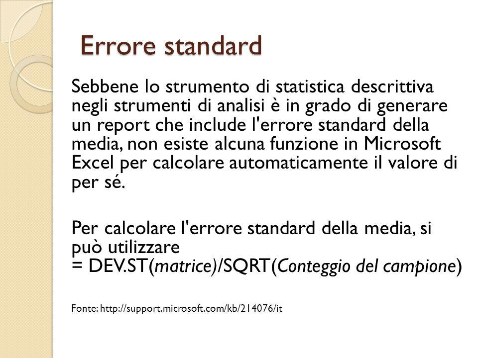 Errore standard Sebbene lo strumento di statistica descrittiva negli strumenti di analisi è in grado di generare un report che include l errore standard della media, non esiste alcuna funzione in Microsoft Excel per calcolare automaticamente il valore di per sé.
