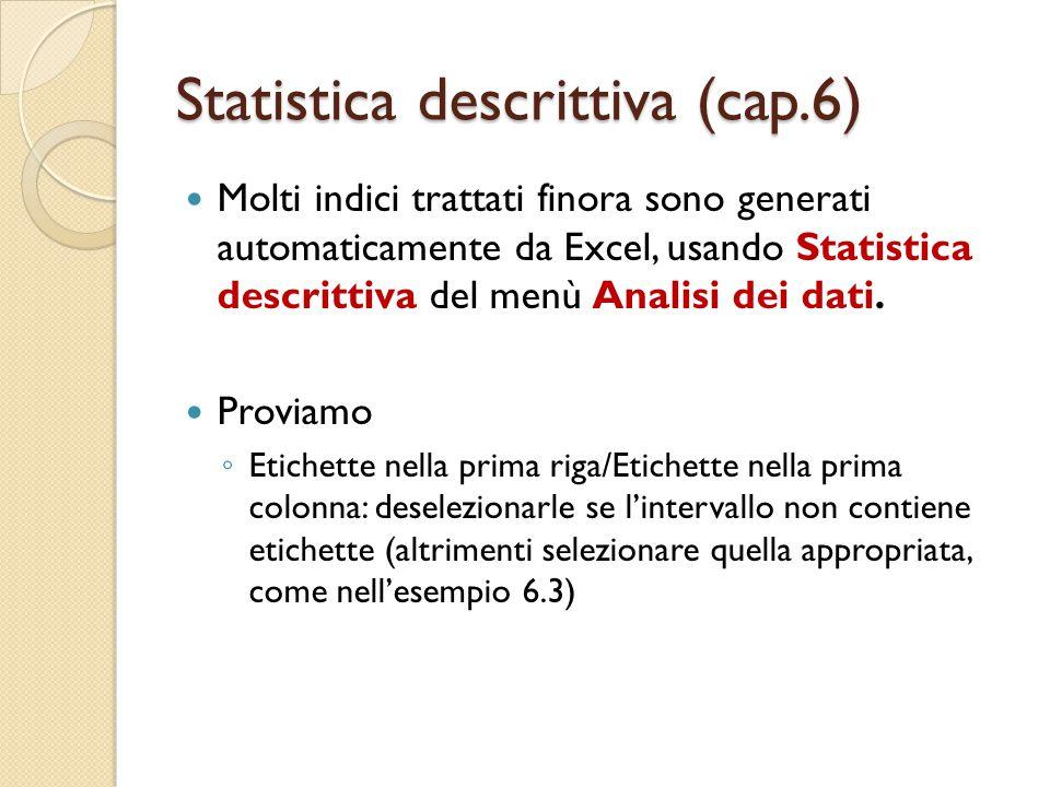Statistica descrittiva (cap.6) Molti indici trattati finora sono generati automaticamente da Excel, usando Statistica descrittiva del menù Analisi dei dati.