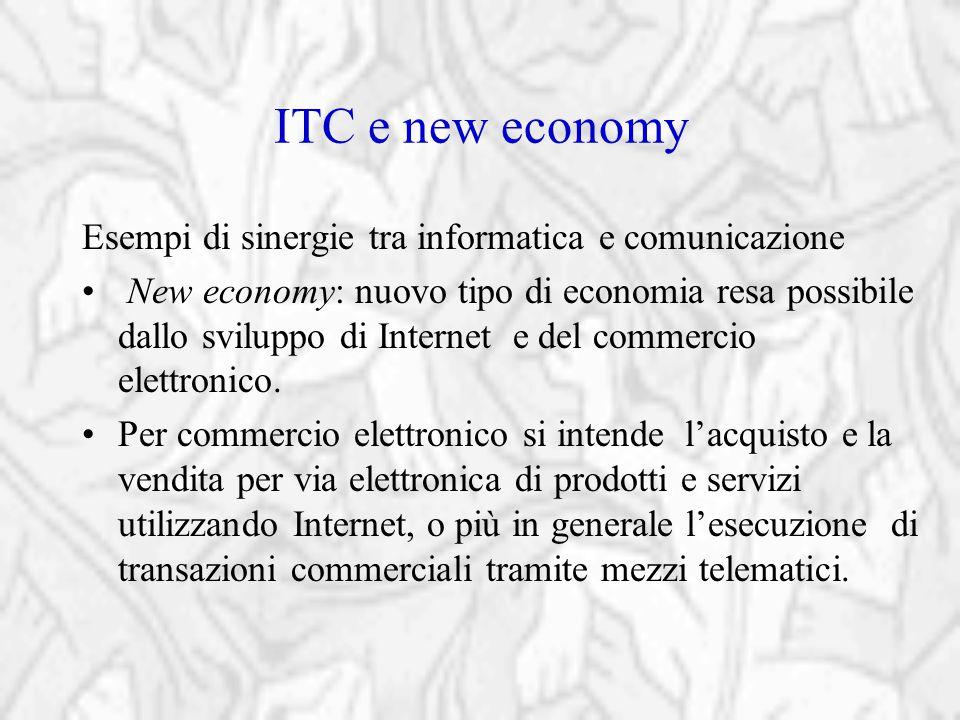 ITC e new economy Esempi di sinergie tra informatica e comunicazione New economy: nuovo tipo di economia resa possibile dallo sviluppo di Internet e d