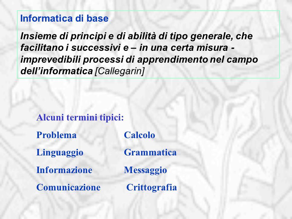 Informatica di base Insieme di principi e di abilità di tipo generale, che facilitano i successivi e – in una certa misura - imprevedibili processi di