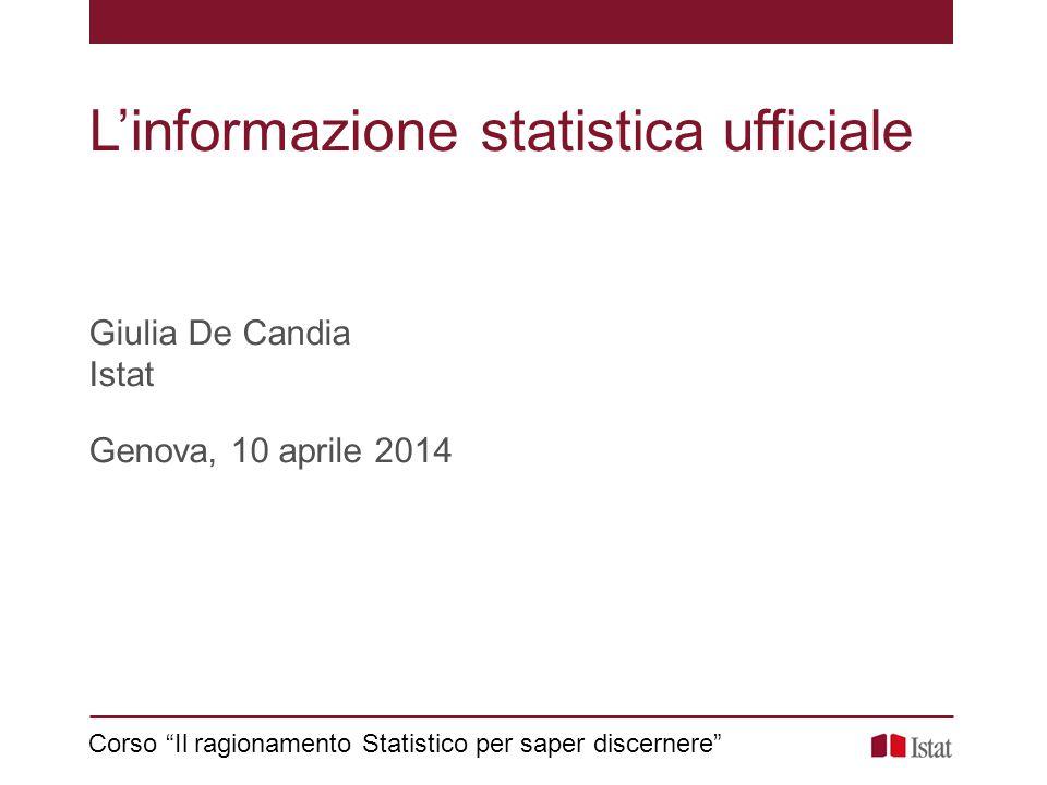 """L'informazione statistica ufficiale Giulia De Candia Istat Genova, 10 aprile 2014 Corso """"Il ragionamento Statistico per saper discernere"""""""
