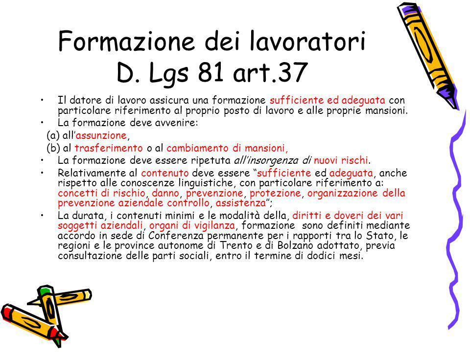 Formazione dei lavoratori D. Lgs 81 art.37 Il datore di lavoro assicura una formazione sufficiente ed adeguata con particolare riferimento al proprio