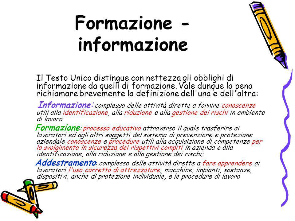 Formazione - informazione Il Testo Unico distingue con nettezza gli obblighi di informazione da quelli di formazione. Vale dunque la pena richiamare b
