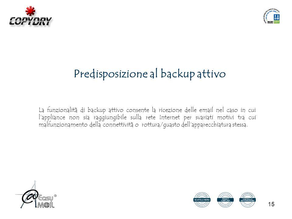 15 Predisposizione al backup attivo La funzionalità di backup attivo consente la ricezione delle email nel caso in cui l'appliance non sia raggiungibile sulla rete Internet per svariati motivi tra cui malfunzionamento della connettività o rottura/guasto dell'apparecchiatura stessa.