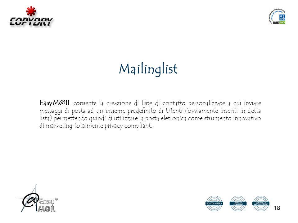 18 Mailinglist EasyM@IL consente la creazione di liste di contatto personalizzate a cui inviare messaggi di posta ad un insieme predefinito di Utenti (ovviamente inseriti in detta lista) permettendo quindi di utilizzare la posta eletronica come strumento innovativo di marketing totalmente privacy compliant.