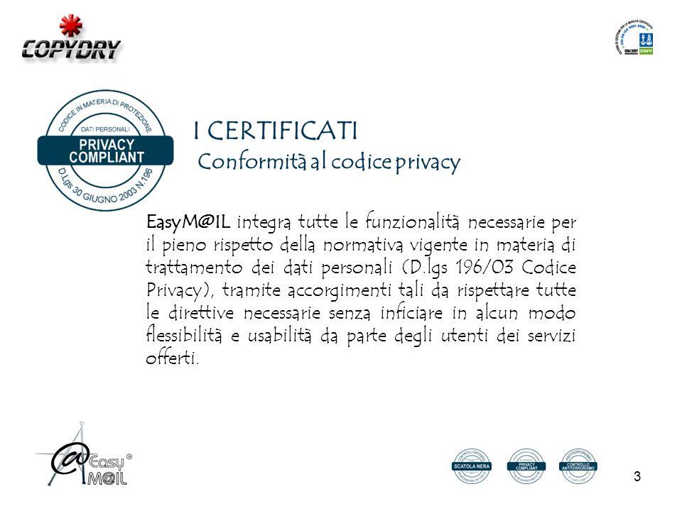 3 Conformità al codice privacy EasyM@IL integra tutte le funzionalità necessarie per il pieno rispetto della normativa vigente in materia di trattamento dei dati personali (D.lgs 196/03 Codice Privacy), tramite accorgimenti tali da rispettare tutte le direttive necessarie senza inficiare in alcun modo flessibilità e usabilità da parte degli utenti dei servizi offerti.